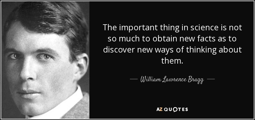 The important thing in science is not so much to obtain new facts as to discover new ways of thinking about them. - William Lawrence Bragg
