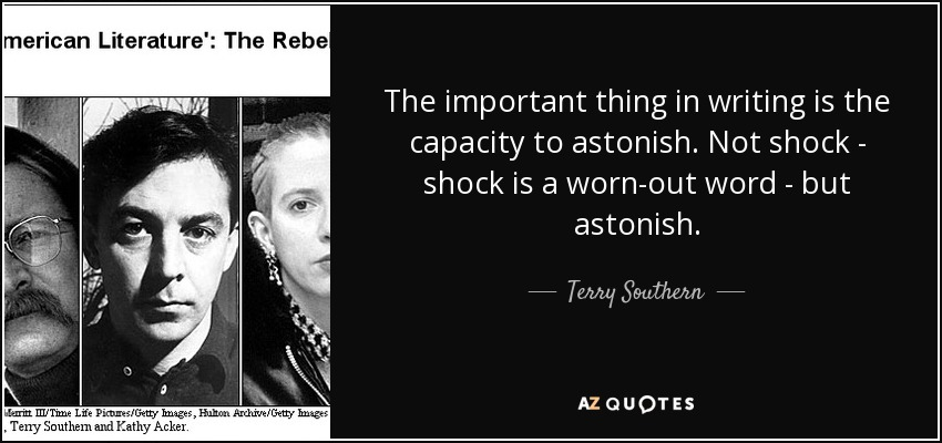 The important thing in writing is the capacity to astonish. Not shock - shock is a worn-out word - but astonish. - Terry Southern
