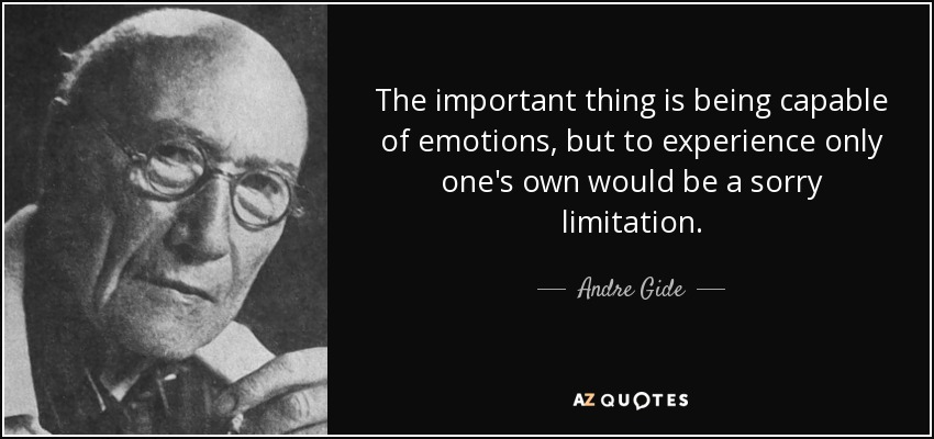The important thing is being capable of emotions, but to experience only one's own would be a sorry limitation. - Andre Gide