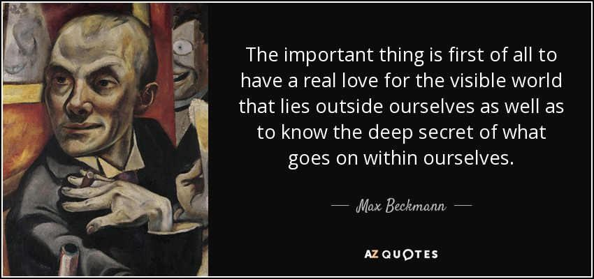 The important thing is first of all to have a real love for the visible world that lies outside ourselves as well as to know the deep secret of what goes on within ourselves. - Max Beckmann