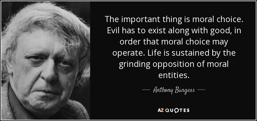 The important thing is moral choice. Evil has to exist along with good, in order that moral choice may operate. Life is sustained by the grinding opposition of moral entities. - Anthony Burgess