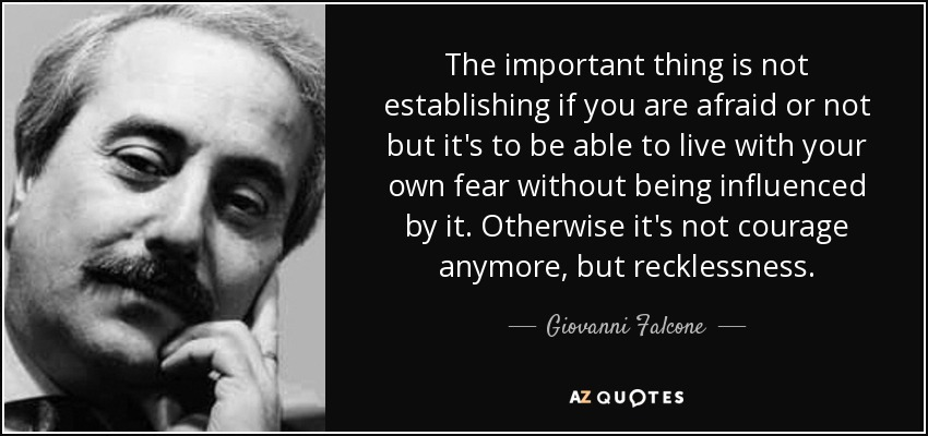 The important thing is not establishing if you are afraid or not but it's to be able to live with your own fear without being influenced by it. Otherwise it's not courage anymore, but recklessness. - Giovanni Falcone