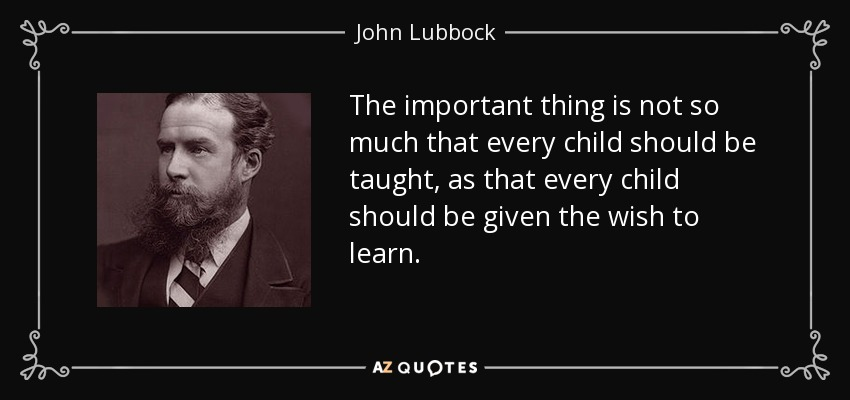 The important thing is not so much that every child should be taught, as that every child should be given the wish to learn. - John Lubbock