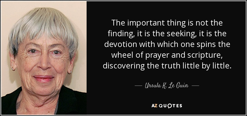 The important thing is not the finding, it is the seeking, it is the devotion with which one spins the wheel of prayer and scripture, discovering the truth little by little. - Ursula K. Le Guin