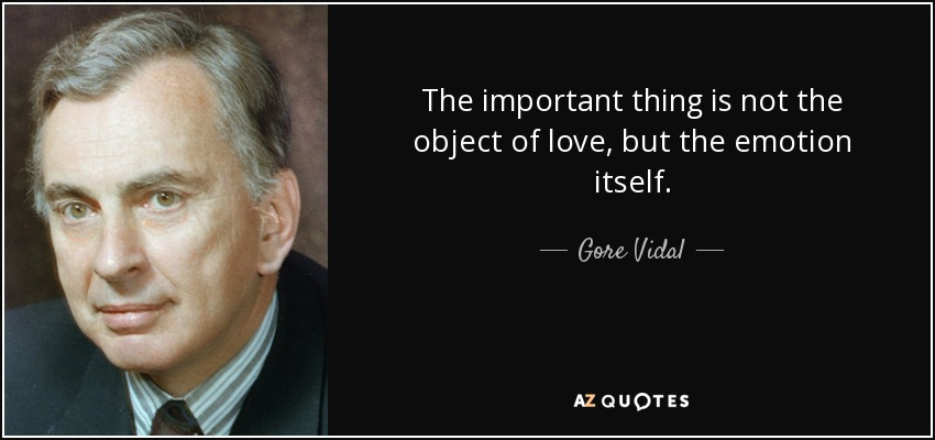 The important thing is not the object of love, but the emotion itself. - Gore Vidal