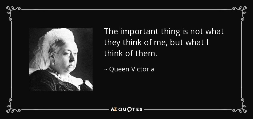 The important thing is not what they think of me, but what I think of them. - Queen Victoria