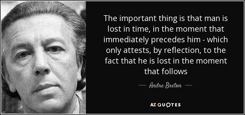 The important thing is that man is lost in time, in the moment that immediately precedes him - which only attests, by reflection, to the fact that he is lost in the moment that follows - Andre Breton