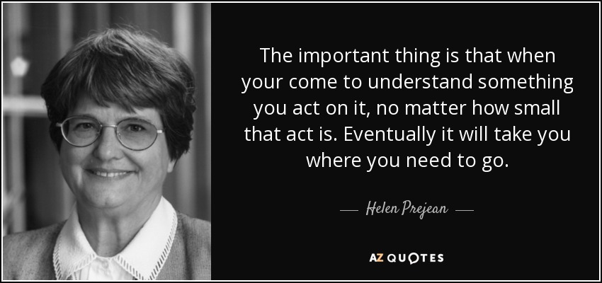 The important thing is that when your come to understand something you act on it, no matter how small that act is. Eventually it will take you where you need to go. - Helen Prejean
