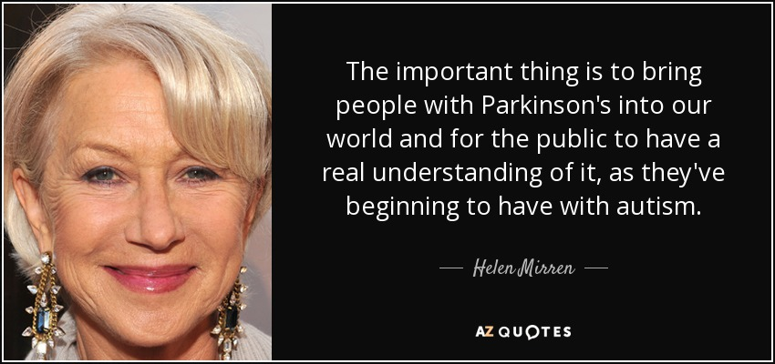 The important thing is to bring people with Parkinson's into our world and for the public to have a real understanding of it, as they've beginning to have with autism. - Helen Mirren