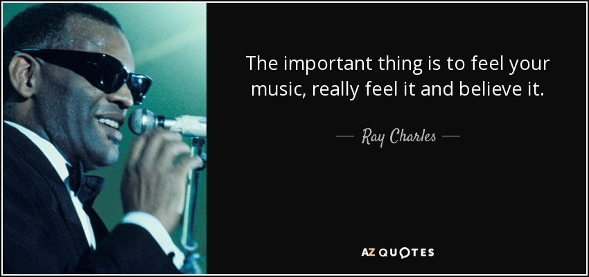 The important thing is to feel your music, really feel it and believe it. - Ray Charles