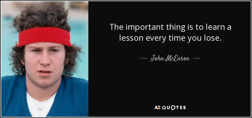 The important thing is to learn a lesson every time you lose. - John McEnroe