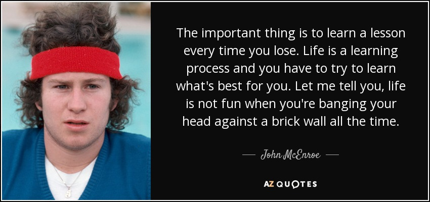 The important thing is to learn a lesson every time you lose. Life is a learning process and you have to try to learn what's best for you. Let me tell you, life is not fun when you're banging your head against a brick wall all the time. - John McEnroe