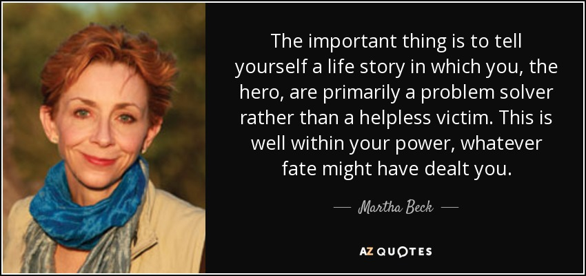 The important thing is to tell yourself a life story in which you, the hero, are primarily a problem solver rather than a helpless victim. This is well within your power, whatever fate might have dealt you. - Martha Beck