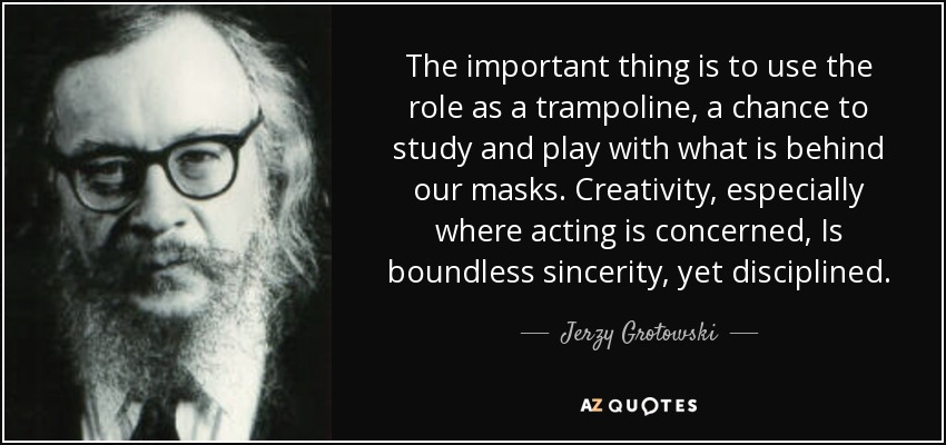 The important thing is to use the role as a trampoline, a chance to study and play with what is behind our masks. Creativity, especially where acting is concerned, Is boundless sincerity, yet disciplined. - Jerzy Grotowski