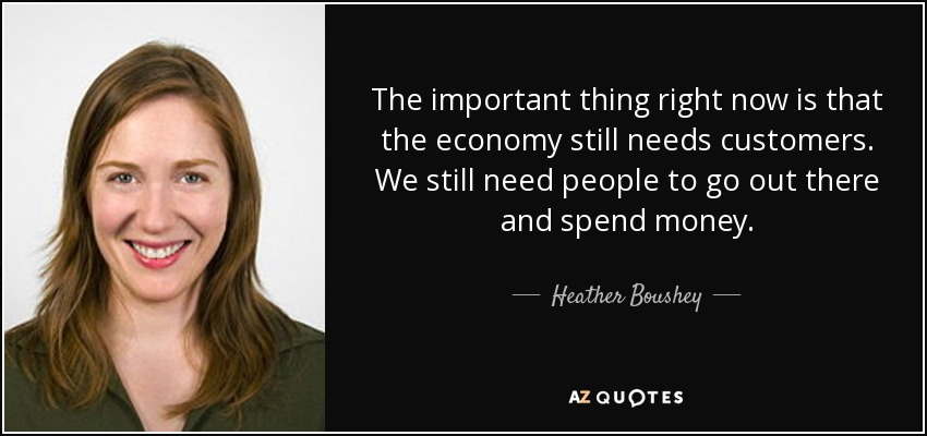 The important thing right now is that the economy still needs customers. We still need people to go out there and spend money. - Heather Boushey