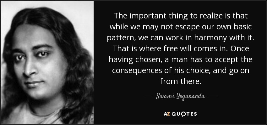 The important thing to realize is that while we may not escape our own basic pattern, we can work in harmony with it. That is where free will comes in. Once having chosen, a man has to accept the consequences of his choice, and go on from there. - Swami Yogananda