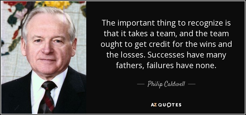 The important thing to recognize is that it takes a team, and the team ought to get credit for the wins and the losses. Successes have many fathers, failures have none. - Philip Caldwell