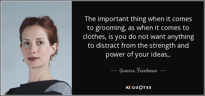 The important thing when it comes to grooming, as when it comes to clothes, is you do not want anything to distract from the strength and power of your ideas,. - Vanessa Friedman