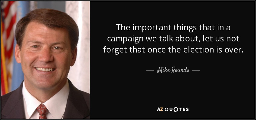 The important things that in a campaign we talk about, let us not forget that once the election is over. - Mike Rounds