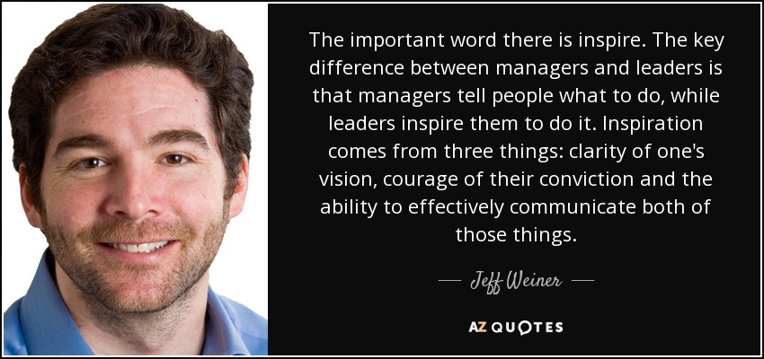 The important word there is inspire. The key difference between managers and leaders is that managers tell people what to do, while leaders inspire them to do it. Inspiration comes from three things: clarity of one's vision, courage of their conviction and the ability to effectively communicate both of those things. - Jeff Weiner