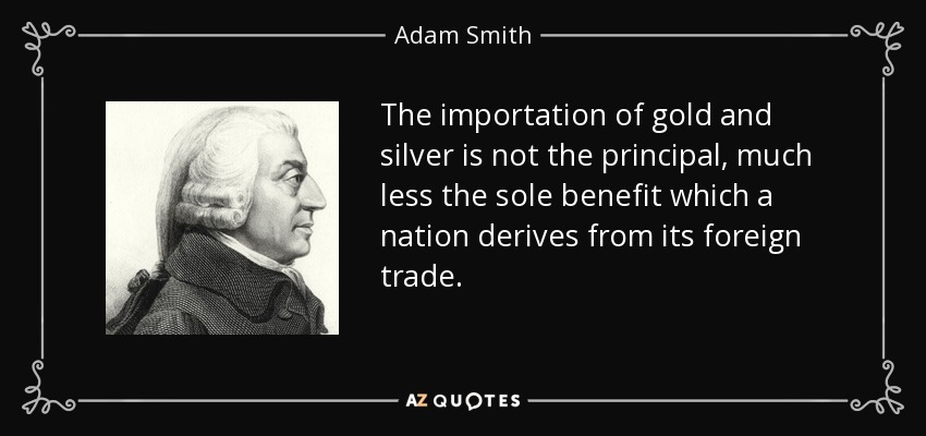The importation of gold and silver is not the principal, much less the sole benefit which a nation derives from its foreign trade. - Adam Smith