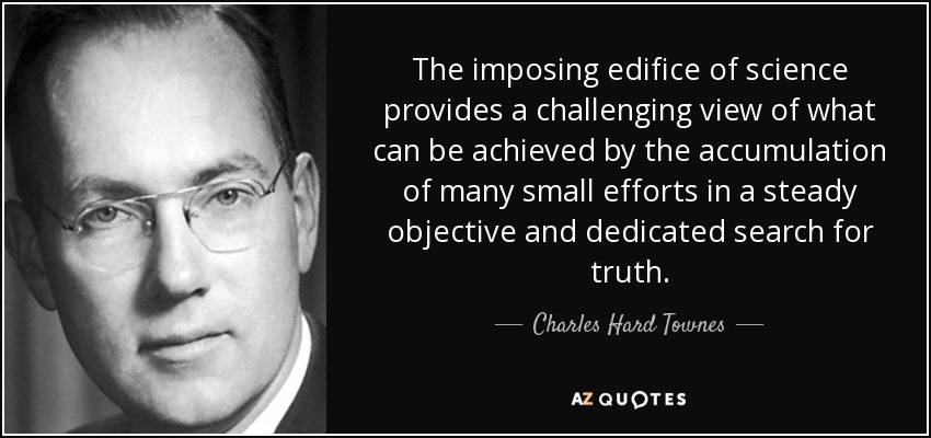 The imposing edifice of science provides a challenging view of what can be achieved by the accumulation of many small efforts in a steady objective and dedicated search for truth. - Charles Hard Townes