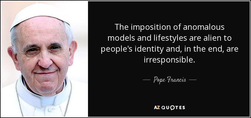 The imposition of anomalous models and lifestyles are alien to people's identity and, in the end, are irresponsible. - Pope Francis