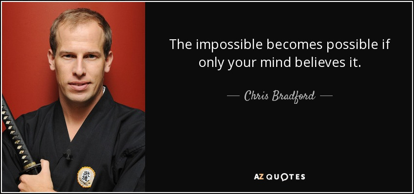 The impossible becomes possible if only your mind believes it. - Chris Bradford