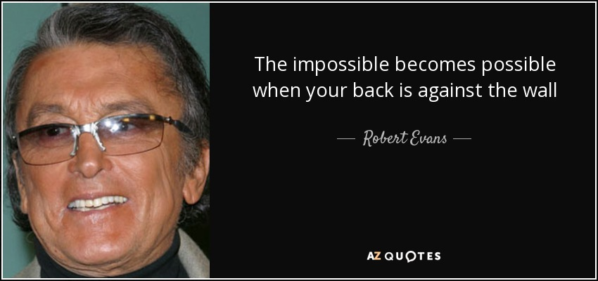 Robert Evans Quote The Impossible Becomes Possible When Your Back