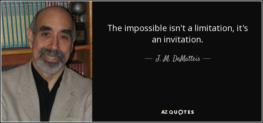 The impossible isn't a limitation, it's an invitation. - J. M. DeMatteis
