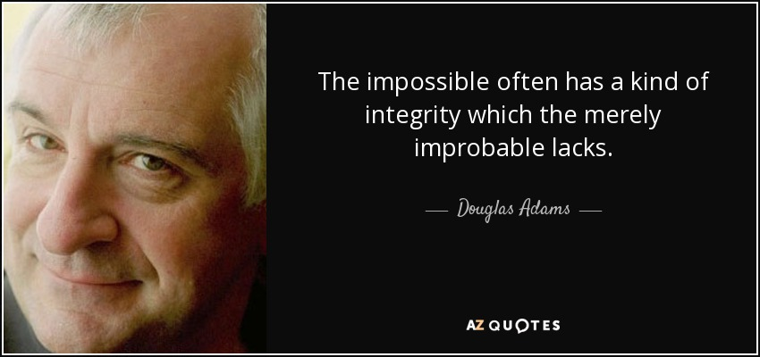 The impossible often has a kind of integrity which the merely improbable lacks. - Douglas Adams