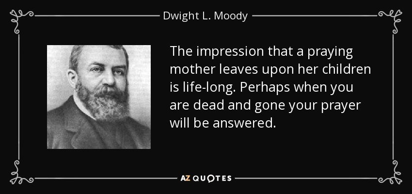 The impression that a praying mother leaves upon her children is life-long. Perhaps when you are dead and gone your prayer will be answered. - Dwight L. Moody