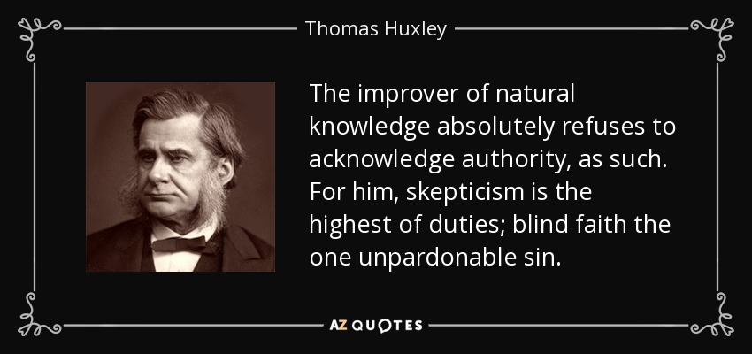 The improver of natural knowledge absolutely refuses to acknowledge authority, as such. For him, skepticism is the highest of duties; blind faith the one unpardonable sin. - Thomas Huxley