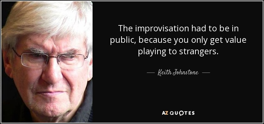 The improvisation had to be in public, because you only get value playing to strangers. - Keith Johnstone
