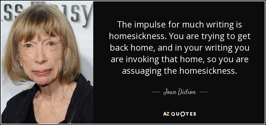 The impulse for much writing is homesickness. You are trying to get back home, and in your writing you are invoking that home, so you are assuaging the homesickness. - Joan Didion
