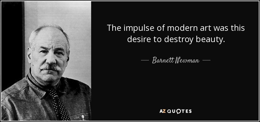 The impulse of modern art was this desire to destroy beauty. - Barnett Newman