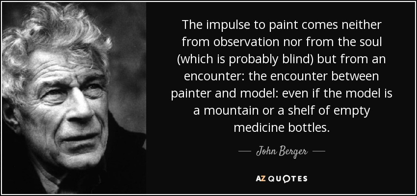 The impulse to paint comes neither from observation nor from the soul (which is probably blind) but from an encounter: the encounter between painter and model: even if the model is a mountain or a shelf of empty medicine bottles. - John Berger