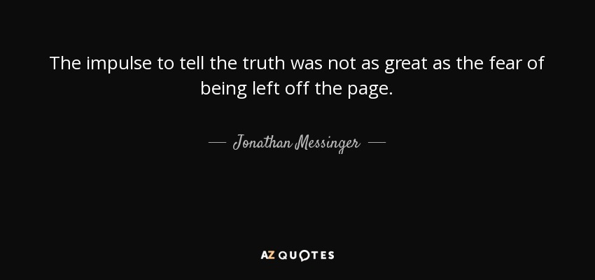 The impulse to tell the truth was not as great as the fear of being left off the page. - Jonathan Messinger