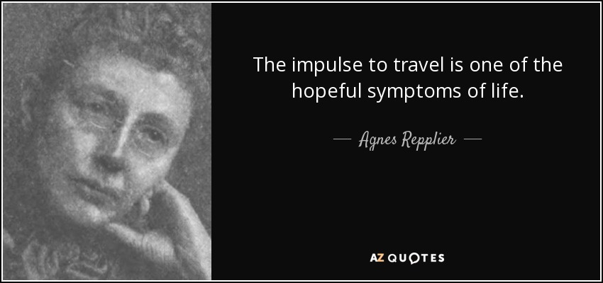 The impulse to travel is one of the hopeful symptoms of life. - Agnes Repplier