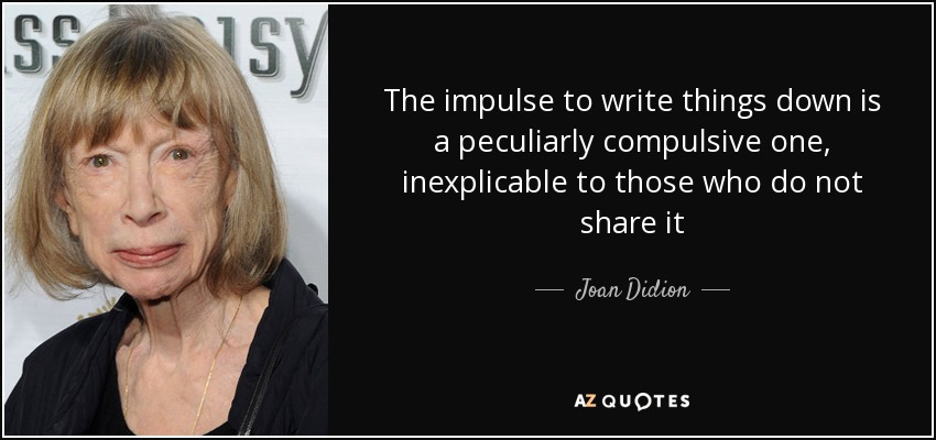 The impulse to write things down is a peculiarly compulsive one, inexplicable to those who do not share it - Joan Didion
