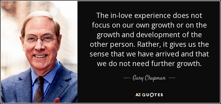 The in-love experience does not focus on our own growth or on the growth and development of the other person. Rather, it gives us the sense that we have arrived and that we do not need further growth. - Gary Chapman