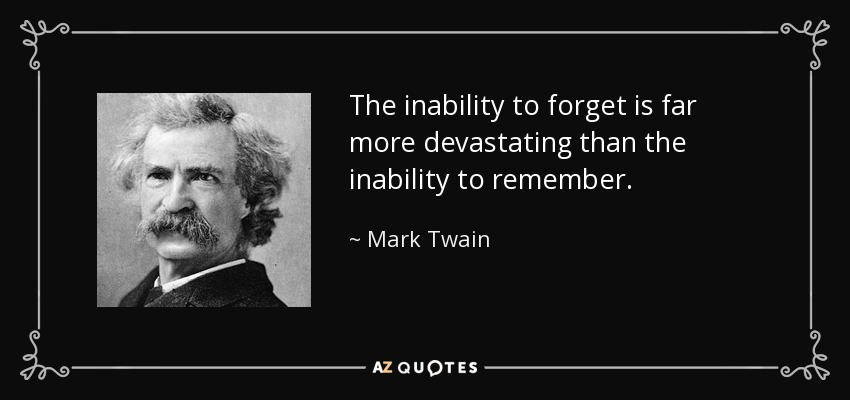 The inability to forget is far more devastating than the inability to remember. - Mark Twain