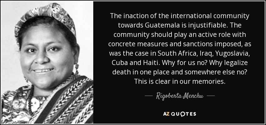 The inaction of the international community towards Guatemala is injustifiable. The community should play an active role with concrete measures and sanctions imposed, as was the case in South Africa, Iraq, Yugoslavia, Cuba and Haiti. Why for us no? Why legalize death in one place and somewhere else no? This is clear in our memories. - Rigoberta Menchu