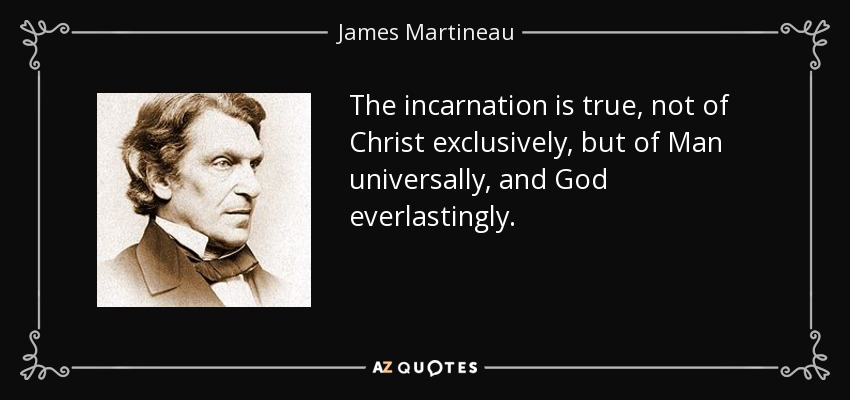 The incarnation is true, not of Christ exclusively, but of Man universally, and God everlastingly. - James Martineau