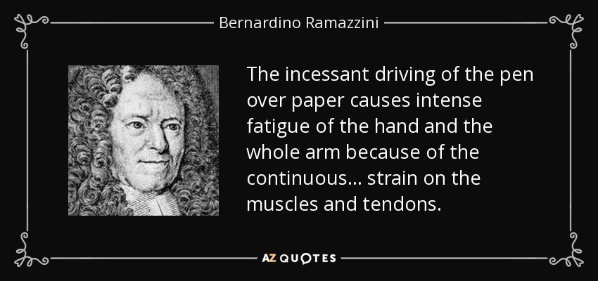 The incessant driving of the pen over paper causes intense fatigue of the hand and the whole arm because of the continuous ... strain on the muscles and tendons. - Bernardino Ramazzini