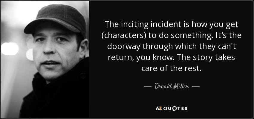 The inciting incident is how you get (characters) to do something. It's the doorway through which they can't return, you know. The story takes care of the rest. - Donald Miller