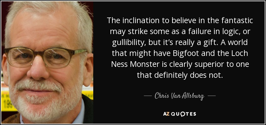 The inclination to believe in the fantastic may strike some as a failure in logic, or gullibility, but it's really a gift. A world that might have Bigfoot and the Loch Ness Monster is clearly superior to one that definitely does not. - Chris Van Allsburg