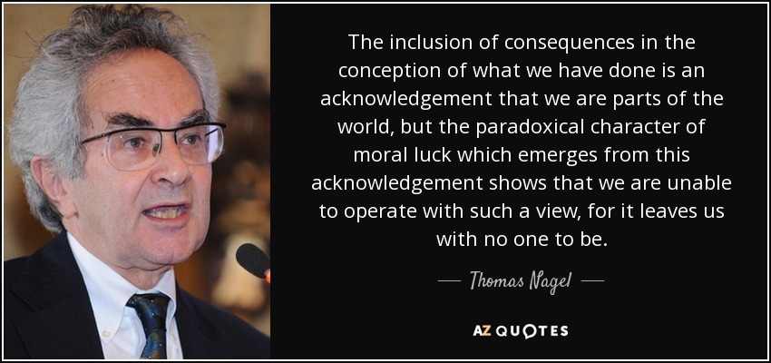 The inclusion of consequences in the conception of what we have done is an acknowledgement that we are parts of the world, but the paradoxical character of moral luck which emerges from this acknowledgement shows that we are unable to operate with such a view, for it leaves us with no one to be. - Thomas Nagel