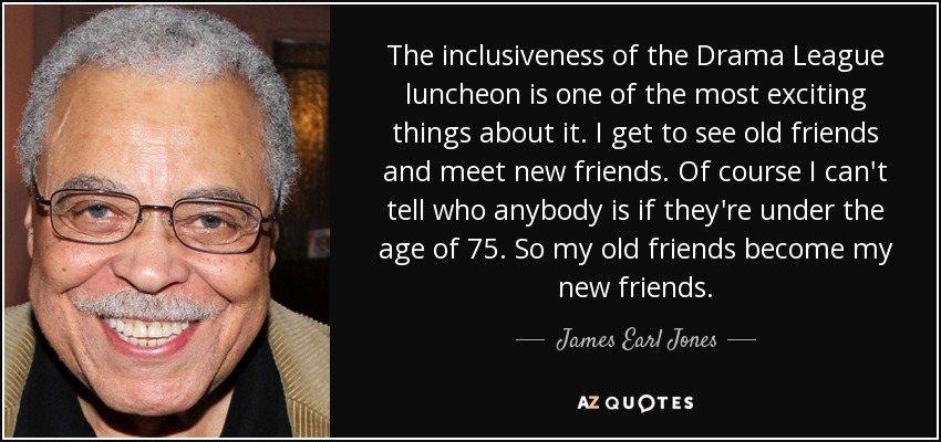The inclusiveness of the Drama League luncheon is one of the most exciting things about it. I get to see old friends and meet new friends. Of course I can't tell who anybody is if they're under the age of 75. So my old friends become my new friends. - James Earl Jones