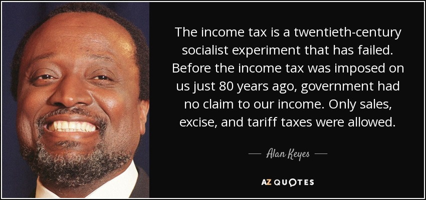 The income tax is a twentieth-century socialist experiment that has failed. Before the income tax was imposed on us just 80 years ago, government had no claim to our income. Only sales, excise, and tariff taxes were allowed. - Alan Keyes